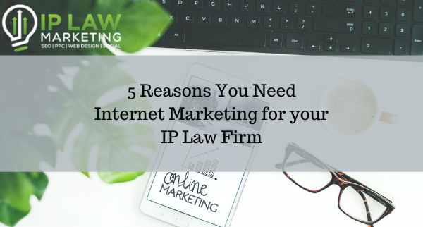 5 Reasons You Need Internet Marketing for your IP Law Firm