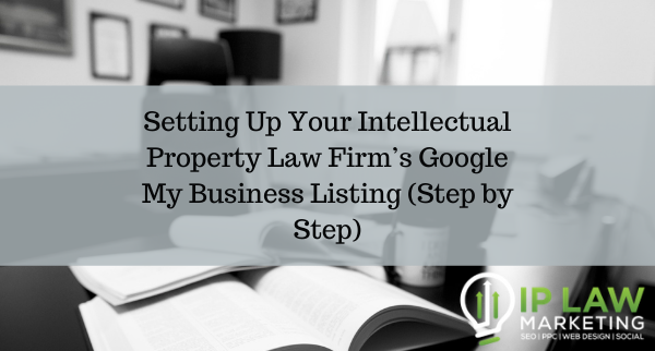 Setting Up Your Intellectual Property Law Firm's Google My Business Listing (Step by Step)