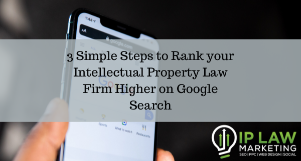 3 Simple Steps to Rank your Intellectual Property Law Firm Higher on Google Search