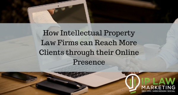 How Intellectual Property Law Firms can Reach More Clients through their Online Presence